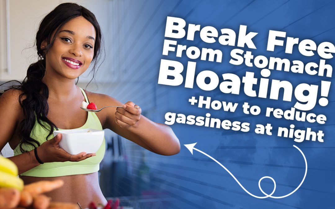 Break Free From Stomach Bloating! (Plus How To Reduce Gassiness At Night)