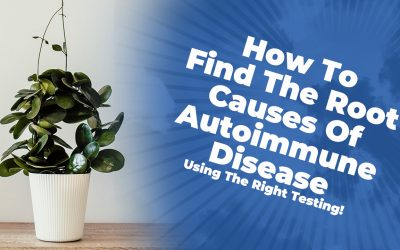 How To Find The Root Causes Of Autoimmune Disease (Using The Right Testing!)