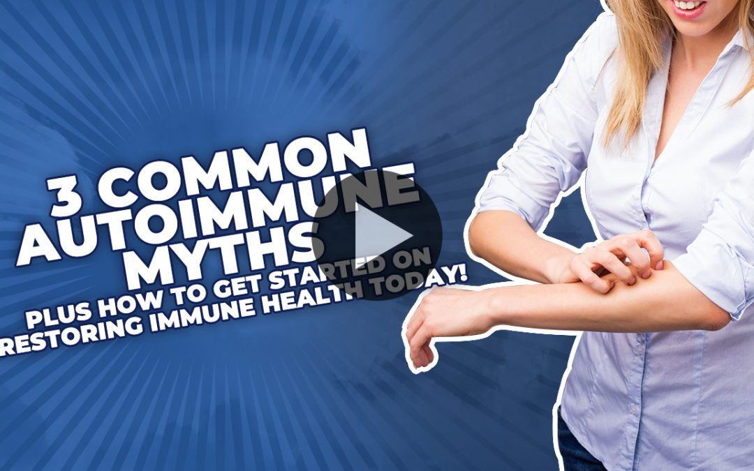 3 Common Autoimmune Myths (PLUS How To Get Started On Restoring Immune Health Today!)