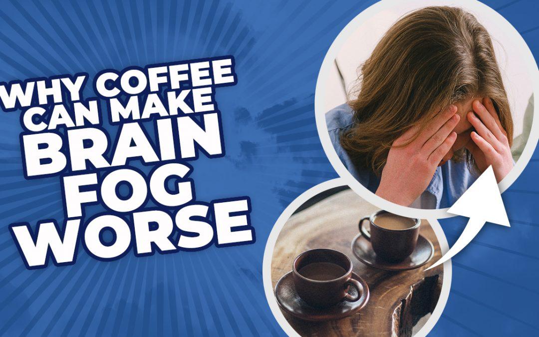 Why Coffee Can Make Brain Fog Worse